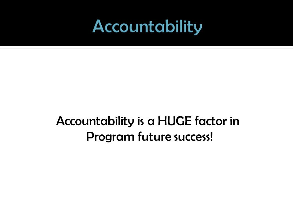 Accountability is a HUGE factor in Program future success!