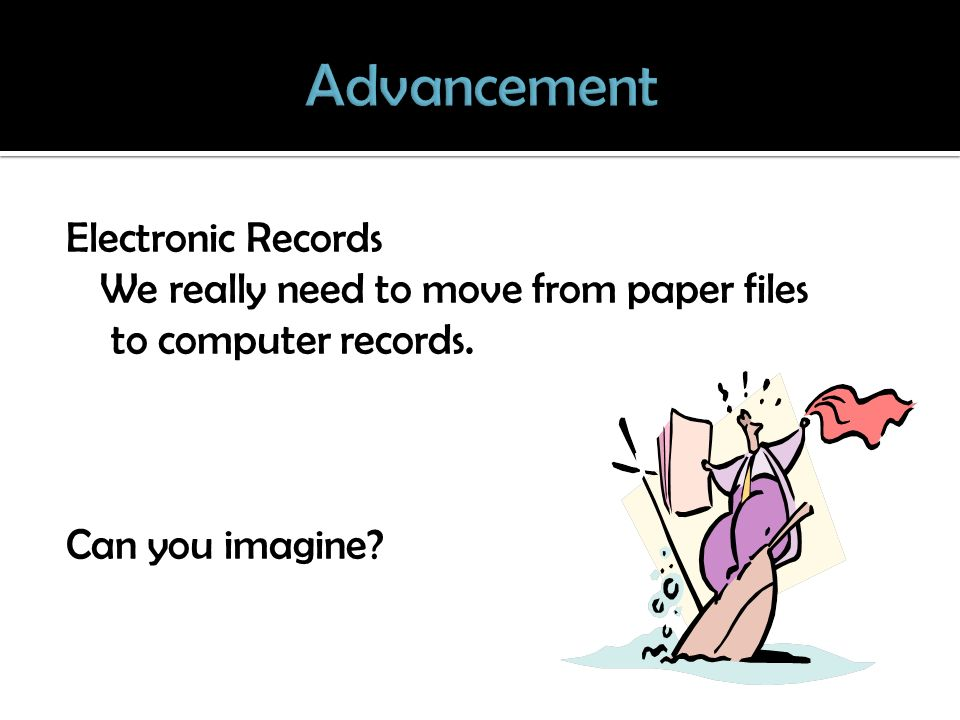 Electronic Records We really need to move from paper files to computer records. Can you imagine?