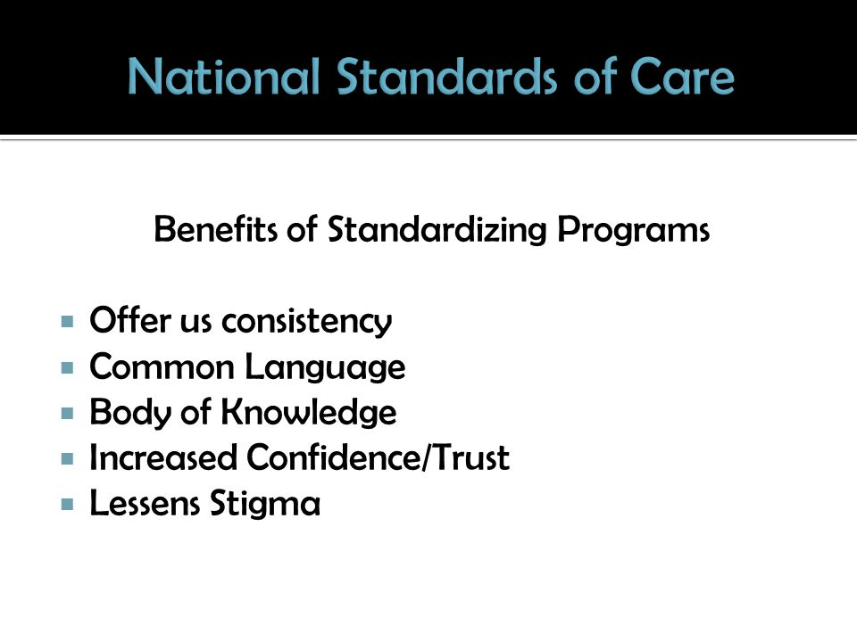 Benefits of Standardizing Programs Offer us consistency Common Language Body of Knowledge Increased Confidence/Trust Lessens Stigma