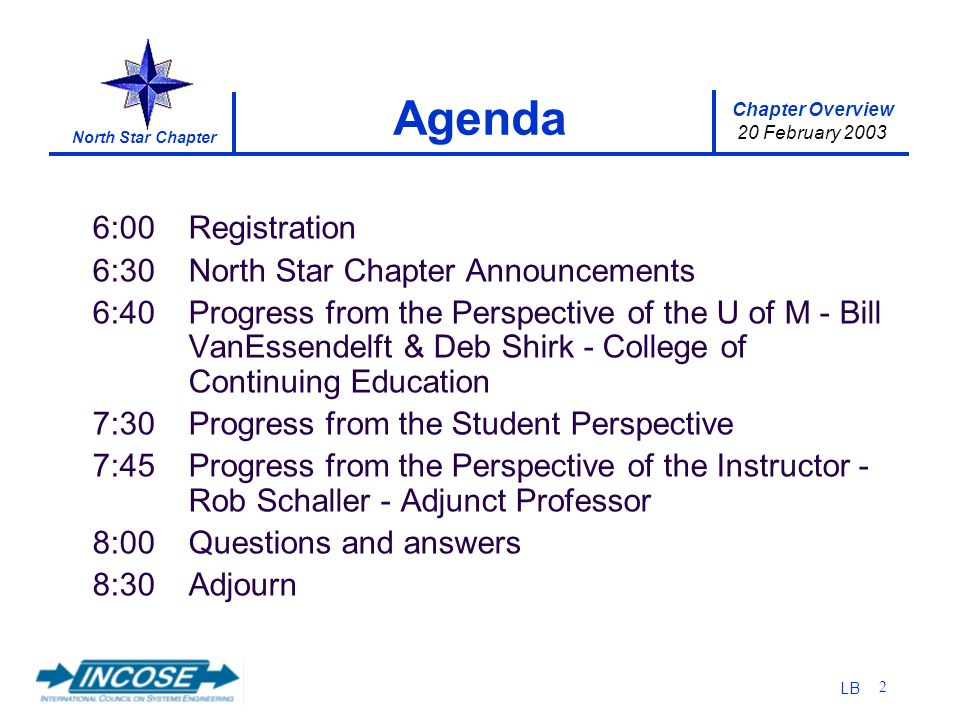 Chapter Overview 20 February 2003 North Star Chapter LB 2 6:00Registration 6:30North Star Chapter Announcements 6:40Progress from the Perspective of the U of M - Bill VanEssendelft & Deb Shirk - College of Continuing Education 7:30Progress from the Student Perspective 7:45Progress from the Perspective of the Instructor - Rob Schaller - Adjunct Professor 8:00Questions and answers 8:30Adjourn Agenda