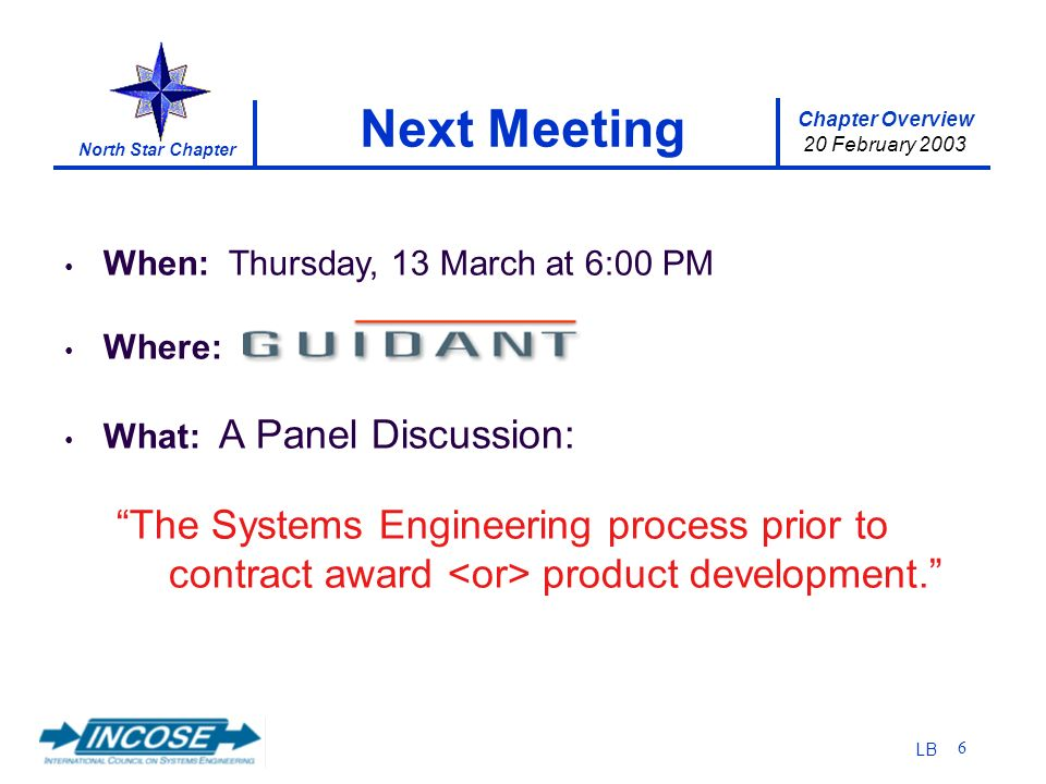 Chapter Overview 20 February 2003 North Star Chapter LB 6 Next Meeting When: Thursday, 13 March at 6:00 PM Where: What: A Panel Discussion: The Systems Engineering process prior to contract award product development.