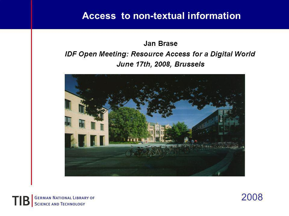 Access to non-textual information 2008 Jan Brase IDF Open Meeting: Resource Access for a Digital World June 17th, 2008, Brussels