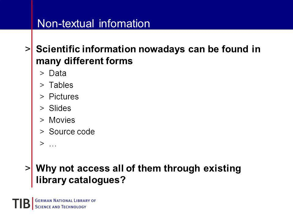 Non-textual infomation >Scientific information nowadays can be found in many different forms >Data >Tables >Pictures >Slides >Movies >Source code >…>… >Why not access all of them through existing library catalogues