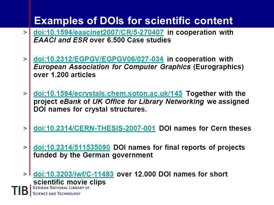 Examples of DOIs for scientific content >doi:10.1594/eaacinet2007/CR/5-270407 in cooperation with EAACI and ESR over 6.500 Case studiesdoi:10.1594/eaacinet2007/CR/5-270407 >doi:10.2312/EGPGV/EGPGV06/027-034 in cooperation with European Association for Computer Graphics (Eurographics) over 1.200 articlesdoi:10.2312/EGPGV/EGPGV06/027-034 >doi:10.1594/ecrystals.chem.soton.ac.uk/145 Together with the project eBank of UK Office for Library Networking we assigned DOI names for crystal structures.doi:10.1594/ecrystals.chem.soton.ac.uk/145 >doi:10.2314/CERN-THESIS-2007-001 DOI names for Cern thesesdoi:10.2314/CERN-THESIS-2007-001 >doi:10.2314/511535090 DOI names for final reports of projects funded by the German governmentdoi:10.2314/511535090 >doi:10.3203/iwf/C-11493 over 12.000 DOI names for short scientific movie clipsdoi:10.3203/iwf/C-11493