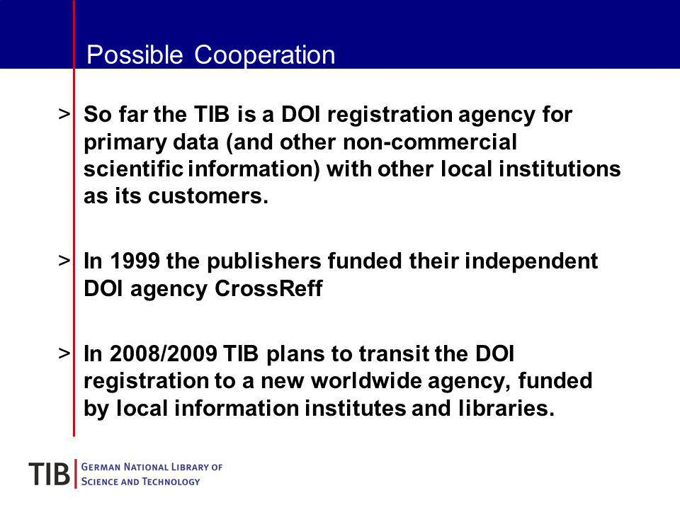Possible Cooperation >So far the TIB is a DOI registration agency for primary data (and other non-commercial scientific information) with other local institutions as its customers.