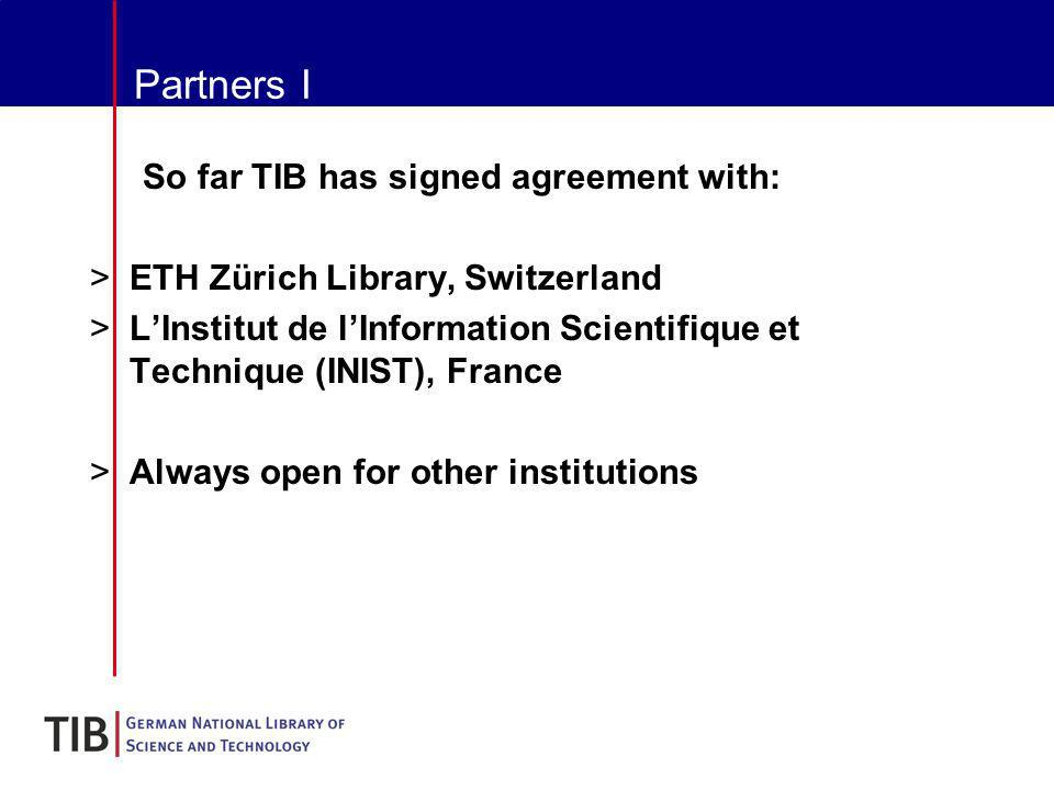 Partners I So far TIB has signed agreement with: >ETH Zürich Library, Switzerland >LInstitut de lInformation Scientifique et Technique (INIST), France >Always open for other institutions