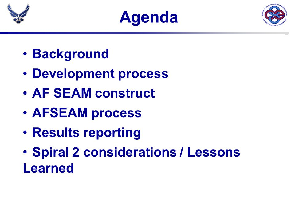 Why AF SEAM Challenges: – AF programs late, over cost, & do not provide the performance expected – SECAF directed action to revitalize SE across the AF – No standard tool/method for assessing SE processes Goals: – Promote consistent understanding of SE – Ensure core SE processes are in place and being practiced – Facilitate sharing Best Practices – Provide Brain Drain insurance – Improve AF leadership visibility into SE process maturity Improved program performance & reduced technical risk