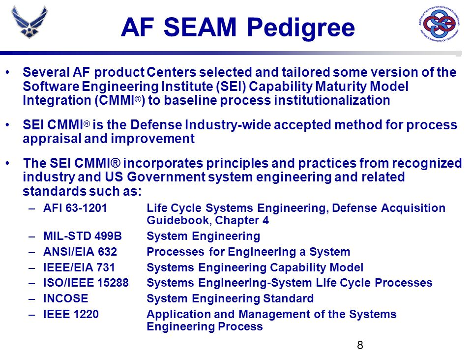 8 AF SEAM Pedigree Several AF product Centers selected and tailored some version of the Software Engineering Institute (SEI) Capability Maturity Model