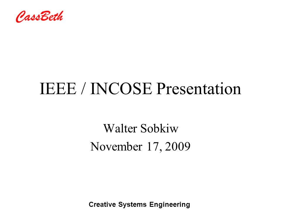 Creative Systems Engineering IEEE / INCOSE Presentation Walter Sobkiw November 17, 2009