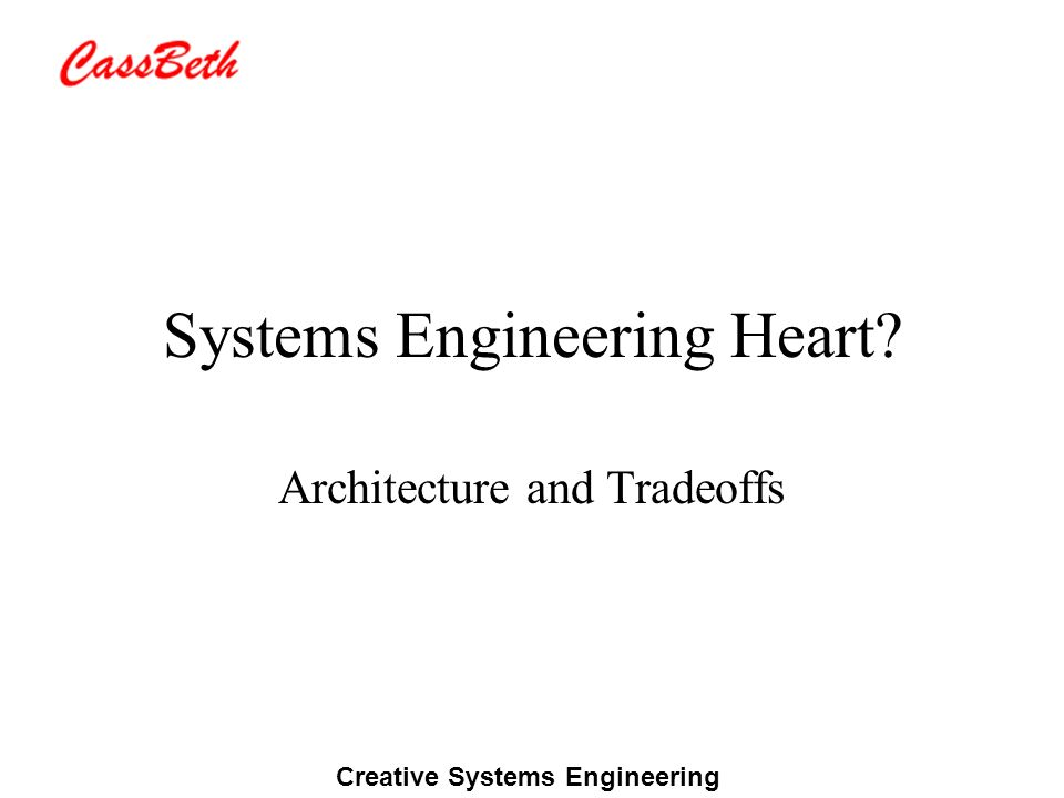Creative Systems Engineering Systems Engineering Heart? Architecture and Tradeoffs
