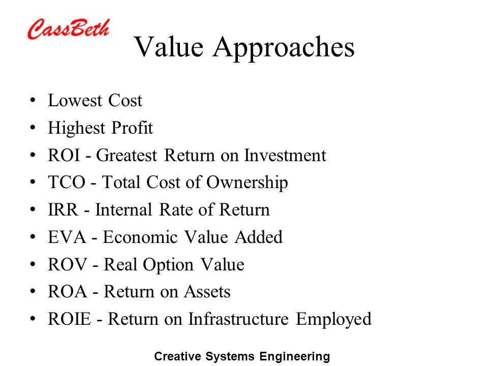 Creative Systems Engineering Value Approaches Lowest Cost Highest Profit ROI - Greatest Return on Investment TCO - Total Cost of Ownership IRR - Internal Rate of Return EVA - Economic Value Added ROV - Real Option Value ROA - Return on Assets ROIE - Return on Infrastructure Employed