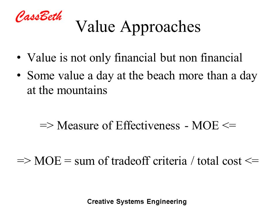 Creative Systems Engineering Value Approaches Value is not only financial but non financial Some value a day at the beach more than a day at the mountains => Measure of Effectiveness - MOE <= => MOE = sum of tradeoff criteria / total cost <=