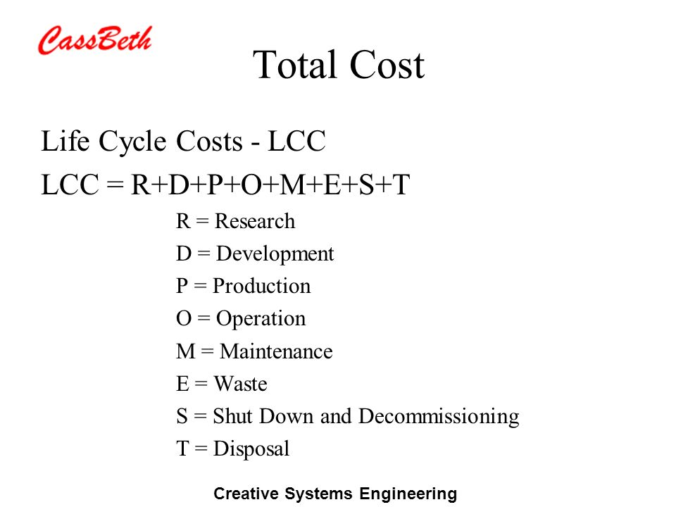 Creative Systems Engineering Total Cost Life Cycle Costs - LCC LCC = R+D+P+O+M+E+S+T R = Research D = Development P = Production O = Operation M = Mai