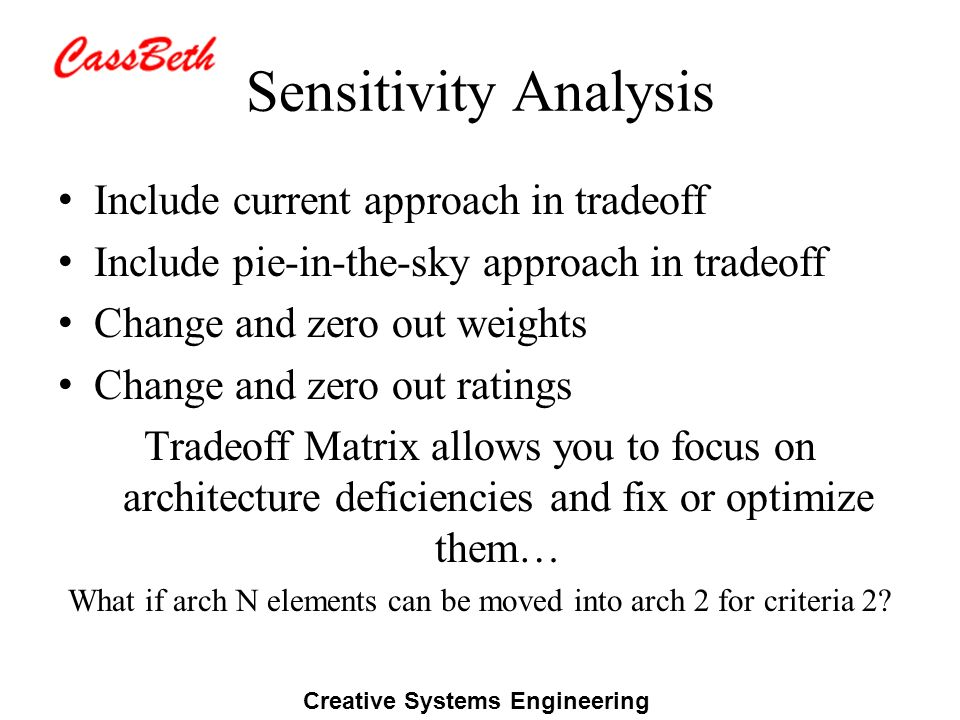 Creative Systems Engineering Sensitivity Analysis Include current approach in tradeoff Include pie-in-the-sky approach in tradeoff Change and zero out weights Change and zero out ratings Tradeoff Matrix allows you to focus on architecture deficiencies and fix or optimize them… What if arch N elements can be moved into arch 2 for criteria 2