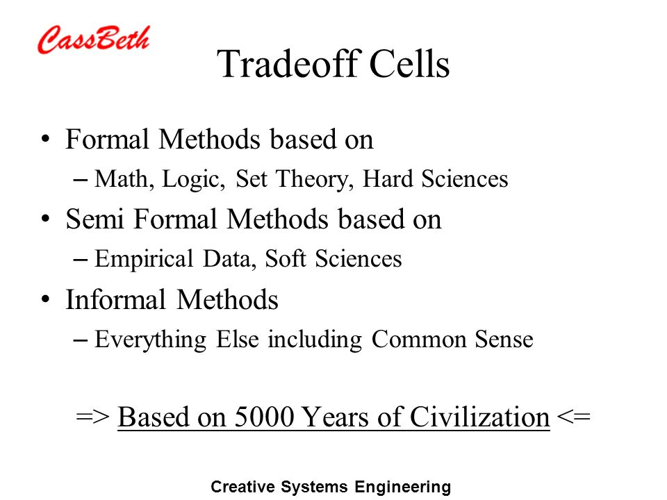 Creative Systems Engineering Tradeoff Cells Formal Methods based on – Math, Logic, Set Theory, Hard Sciences Semi Formal Methods based on – Empirical Data, Soft Sciences Informal Methods – Everything Else including Common Sense => Based on 5000 Years of Civilization <=