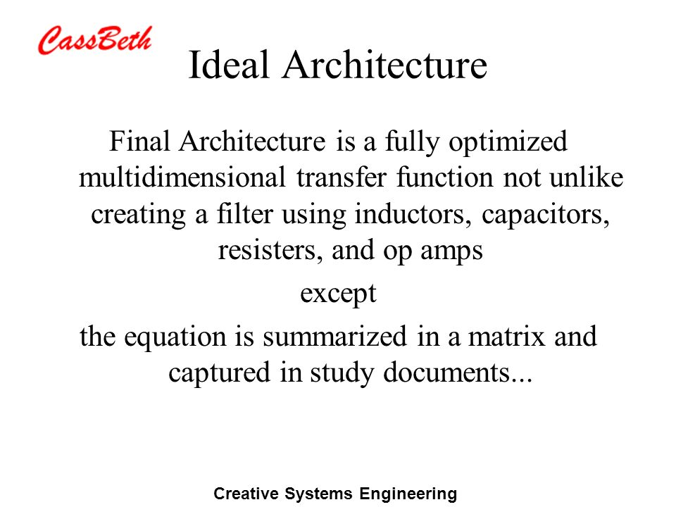 Creative Systems Engineering Ideal Architecture Final Architecture is a fully optimized multidimensional transfer function not unlike creating a filter using inductors, capacitors, resisters, and op amps except the equation is summarized in a matrix and captured in study documents...