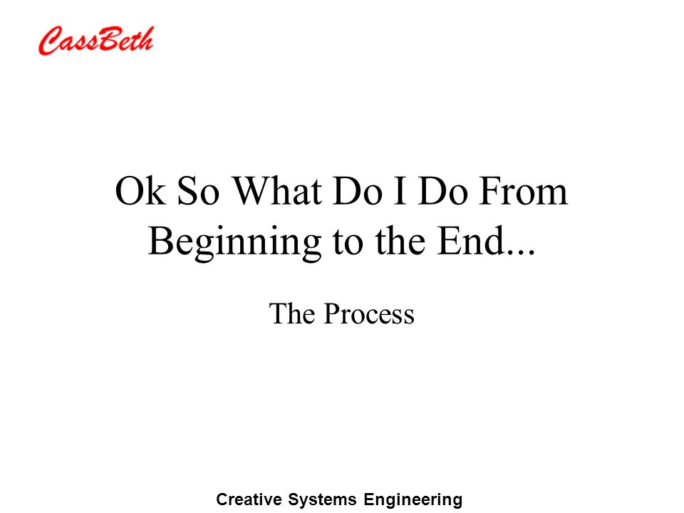 Creative Systems Engineering Ok So What Do I Do From Beginning to the End... The Process