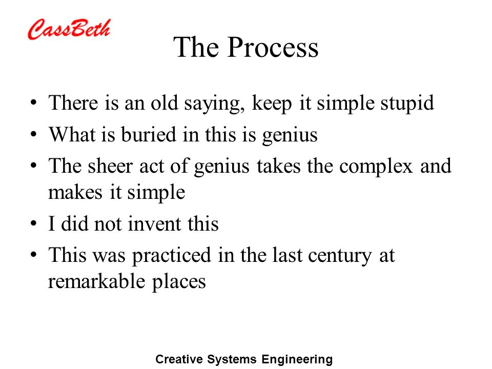 Creative Systems Engineering The Process There is an old saying, keep it simple stupid What is buried in this is genius The sheer act of genius takes the complex and makes it simple I did not invent this This was practiced in the last century at remarkable places