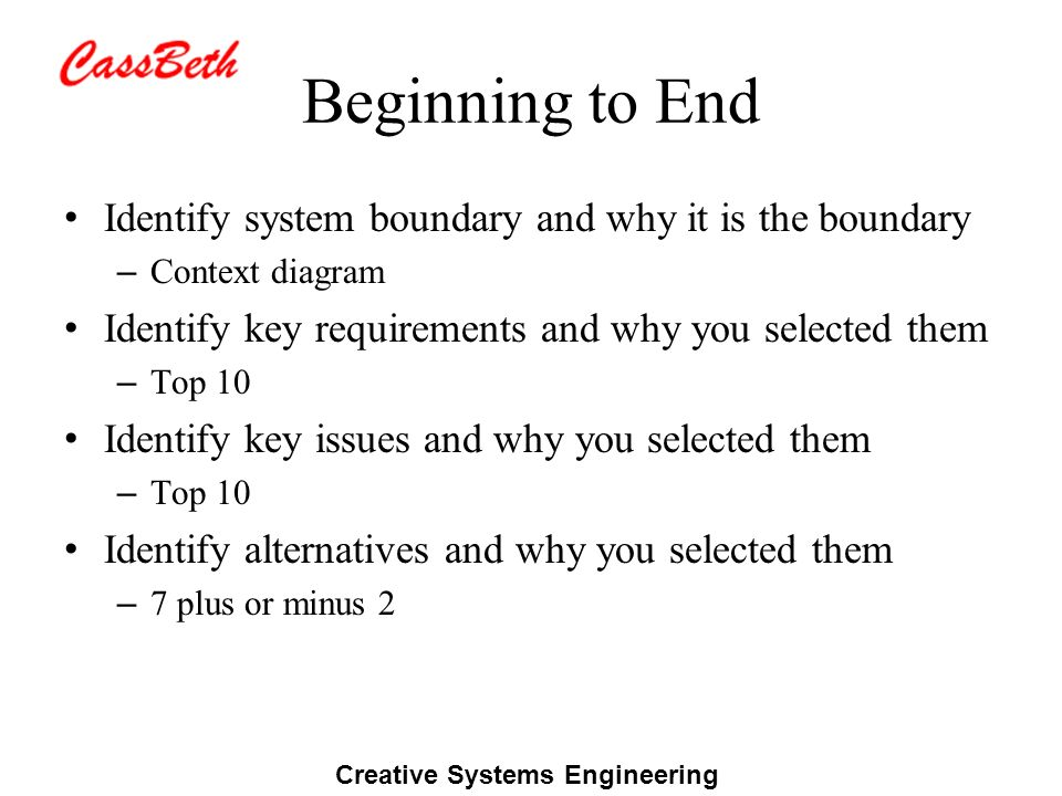 Creative Systems Engineering Beginning to End Identify system boundary and why it is the boundary – Context diagram Identify key requirements and why you selected them – Top 10 Identify key issues and why you selected them – Top 10 Identify alternatives and why you selected them – 7 plus or minus 2