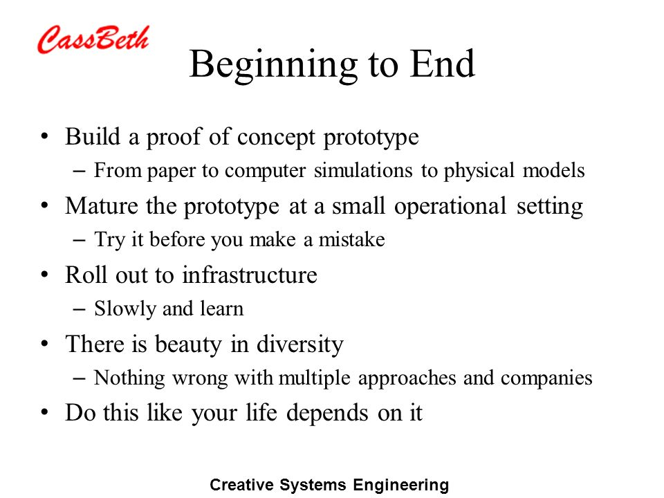 Creative Systems Engineering Beginning to End Build a proof of concept prototype – From paper to computer simulations to physical models Mature the prototype at a small operational setting – Try it before you make a mistake Roll out to infrastructure – Slowly and learn There is beauty in diversity – Nothing wrong with multiple approaches and companies Do this like your life depends on it