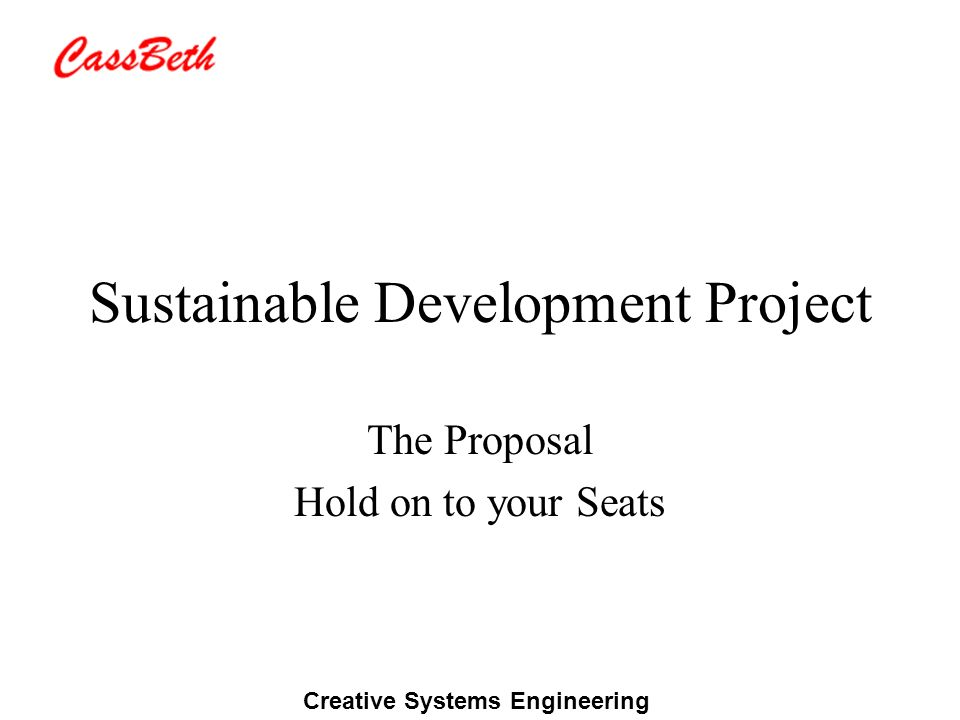 Creative Systems Engineering Sustainable Development Project The Proposal Hold on to your Seats