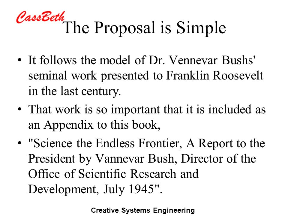 Creative Systems Engineering The Proposal is Simple It follows the model of Dr. Vennevar Bushs' seminal work presented to Franklin Roosevelt in the la