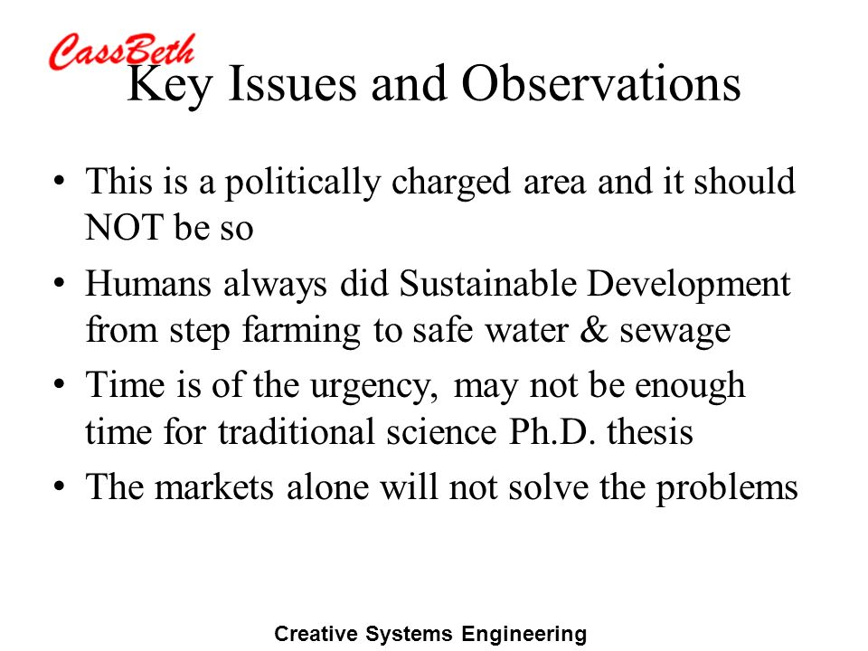 Creative Systems Engineering Key Issues and Observations This is a politically charged area and it should NOT be so Humans always did Sustainable Deve