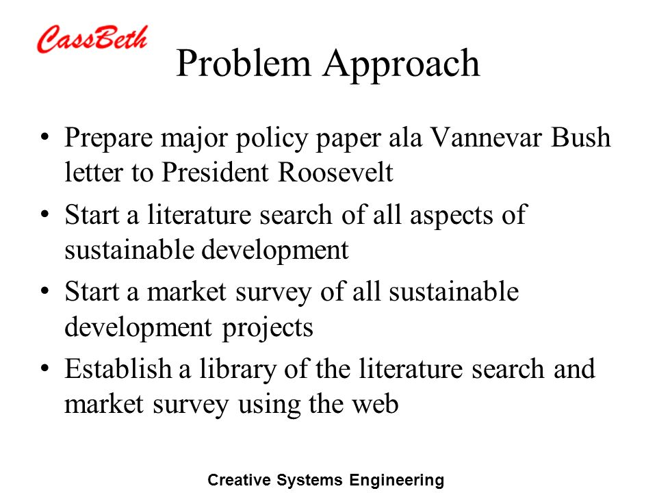 Creative Systems Engineering Problem Approach Prepare major policy paper ala Vannevar Bush letter to President Roosevelt Start a literature search of all aspects of sustainable development Start a market survey of all sustainable development projects Establish a library of the literature search and market survey using the web