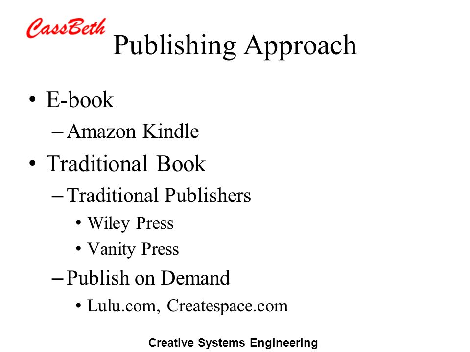 Creative Systems Engineering Publishing Approach E-book – Amazon Kindle Traditional Book – Traditional Publishers Wiley Press Vanity Press – Publish on Demand Lulu.com, Createspace.com