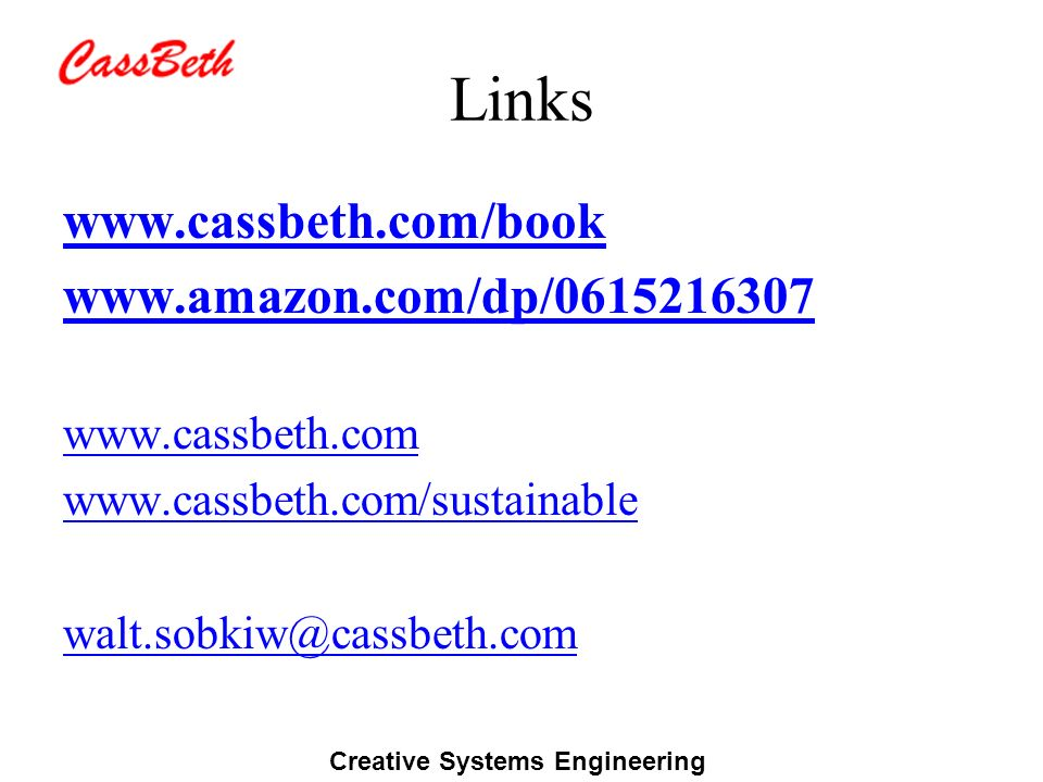 Creative Systems Engineering Links www.cassbeth.com/book www.amazon.com/dp/0615216307 www.cassbeth.com www.cassbeth.com/sustainable walt.sobkiw@cassbe