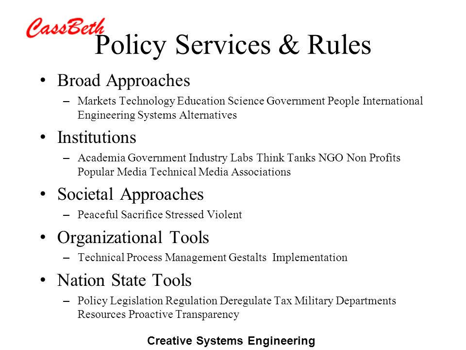 Creative Systems Engineering Policy Services & Rules Broad Approaches – Markets Technology Education Science Government People International Engineering Systems Alternatives Institutions – Academia Government Industry Labs Think Tanks NGO Non Profits Popular Media Technical Media Associations Societal Approaches – Peaceful Sacrifice Stressed Violent Organizational Tools – Technical Process Management Gestalts Implementation Nation State Tools – Policy Legislation Regulation Deregulate Tax Military Departments Resources Proactive Transparency