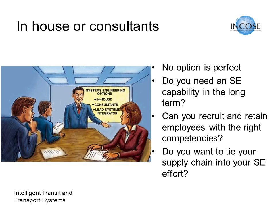 Intelligent Transit and Transport Systems In house or consultants No option is perfect Do you need an SE capability in the long term? Can you recruit