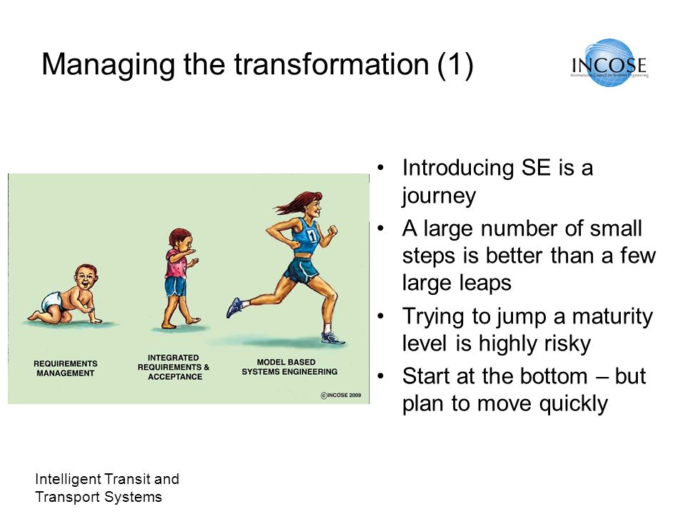 Intelligent Transit and Transport Systems Managing the transformation (1) Introducing SE is a journey A large number of small steps is better than a few large leaps Trying to jump a maturity level is highly risky Start at the bottom – but plan to move quickly