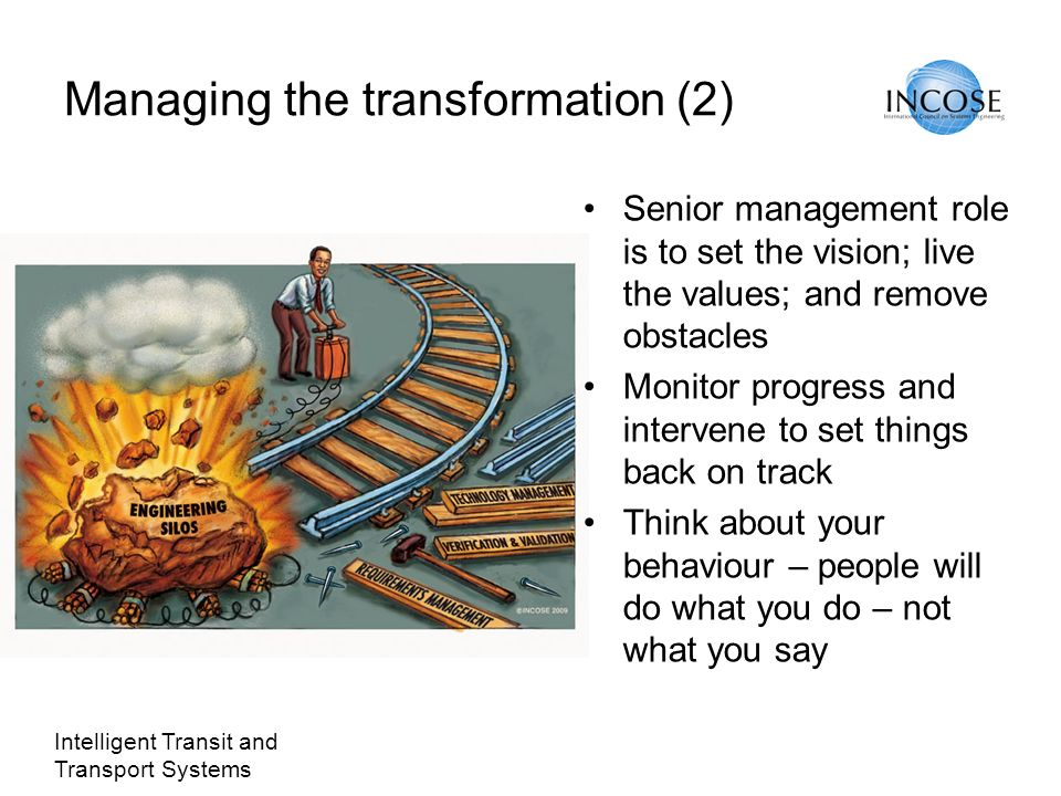 Intelligent Transit and Transport Systems Managing the transformation (2) Senior management role is to set the vision; live the values; and remove obstacles Monitor progress and intervene to set things back on track Think about your behaviour – people will do what you do – not what you say