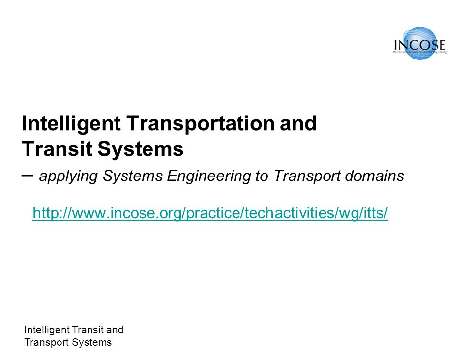 Intelligent Transit and Transport Systems Intelligent Transportation and Transit Systems – applying Systems Engineering to Transport domains http://www.incose.org/practice/techactivities/wg/itts/