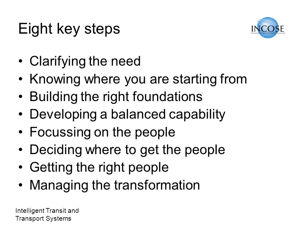 Intelligent Transit and Transport Systems Eight key steps Clarifying the need Knowing where you are starting from Building the right foundations Developing a balanced capability Focussing on the people Deciding where to get the people Getting the right people Managing the transformation