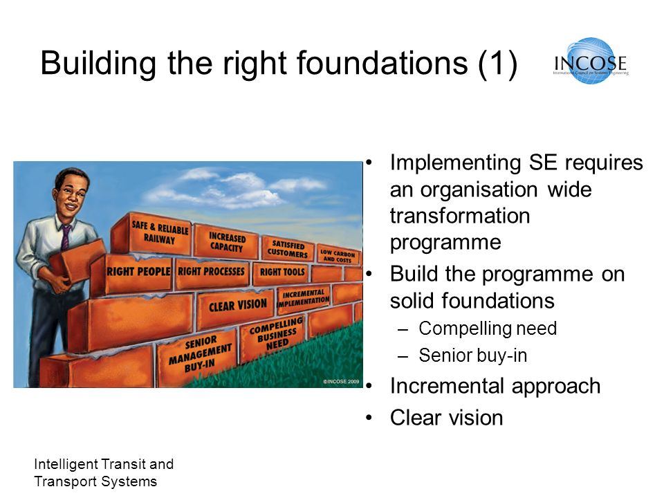 Intelligent Transit and Transport Systems Building the right foundations (1) Implementing SE requires an organisation wide transformation programme Build the programme on solid foundations –Compelling need –Senior buy-in Incremental approach Clear vision