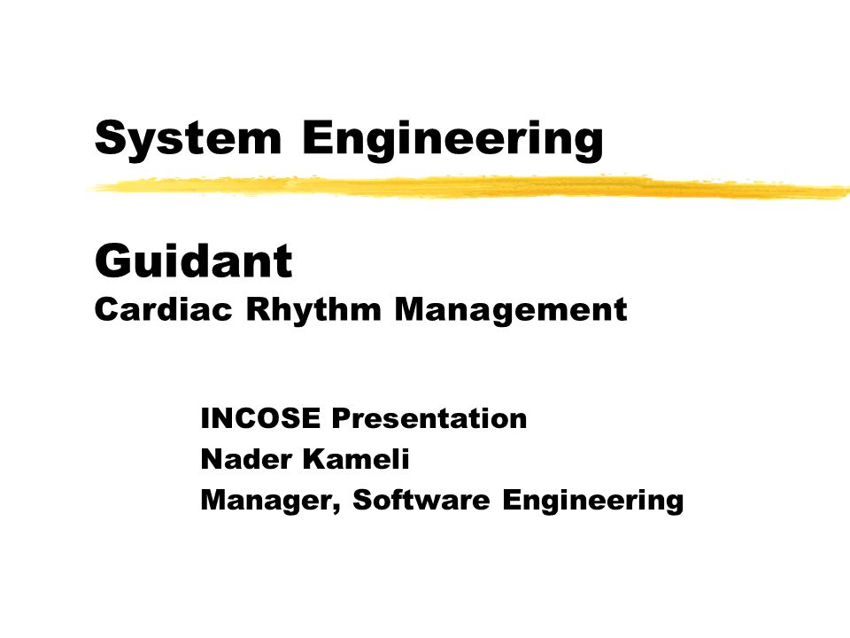 System Engineering INCOSE Presentation Nader Kameli Manager, Software Engineering Guidant Cardiac Rhythm Management
