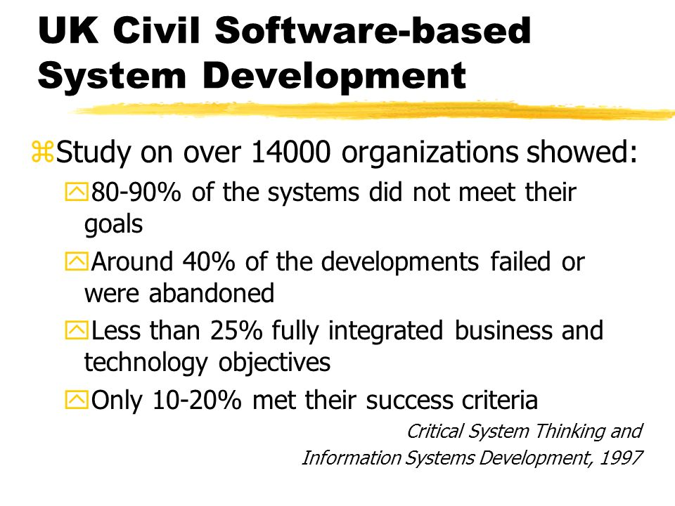 UK Civil Software-based System Development zStudy on over 14000 organizations showed: y80-90% of the systems did not meet their goals yAround 40% of the developments failed or were abandoned yLess than 25% fully integrated business and technology objectives yOnly 10-20% met their success criteria Critical System Thinking and Information Systems Development, 1997