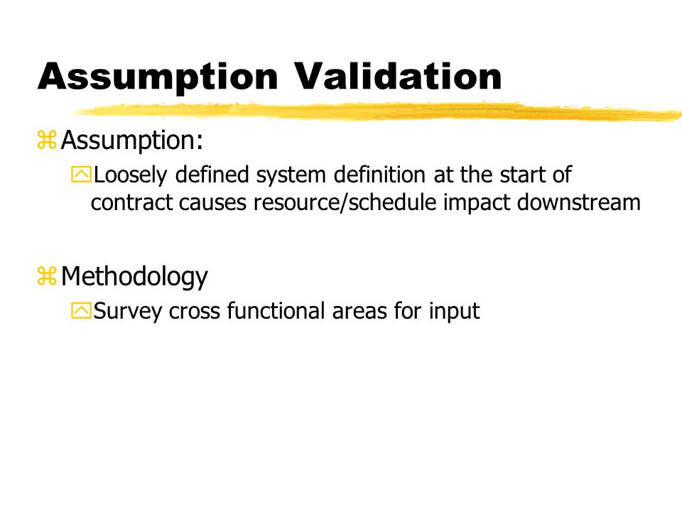 Assumption Validation zAssumption: yLoosely defined system definition at the start of contract causes resource/schedule impact downstream zMethodology ySurvey cross functional areas for input