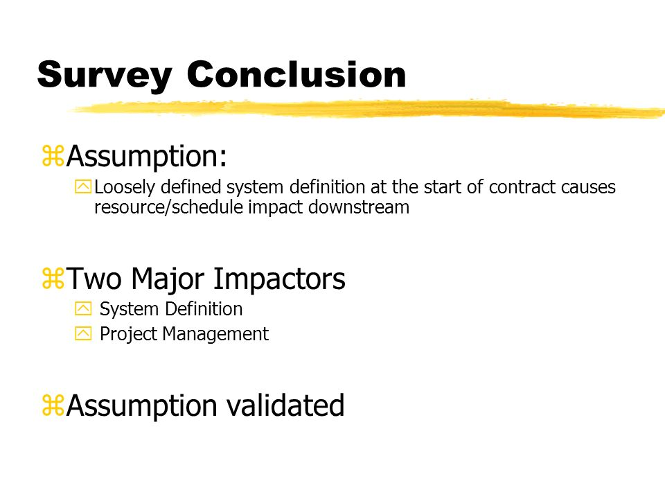 Survey Conclusion zAssumption: yLoosely defined system definition at the start of contract causes resource/schedule impact downstream zTwo Major Impactors y System Definition y Project Management zAssumption validated