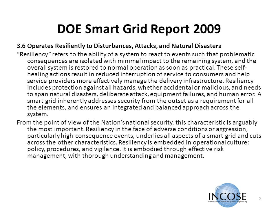 DOE Smart Grid Report 2009 3.6 Operates Resiliently to Disturbances, Attacks, and Natural Disasters Resiliency refers to the ability of a system to react to events such that problematic consequences are isolated with minimal impact to the remaining system, and the overall system is restored to normal operation as soon as practical.