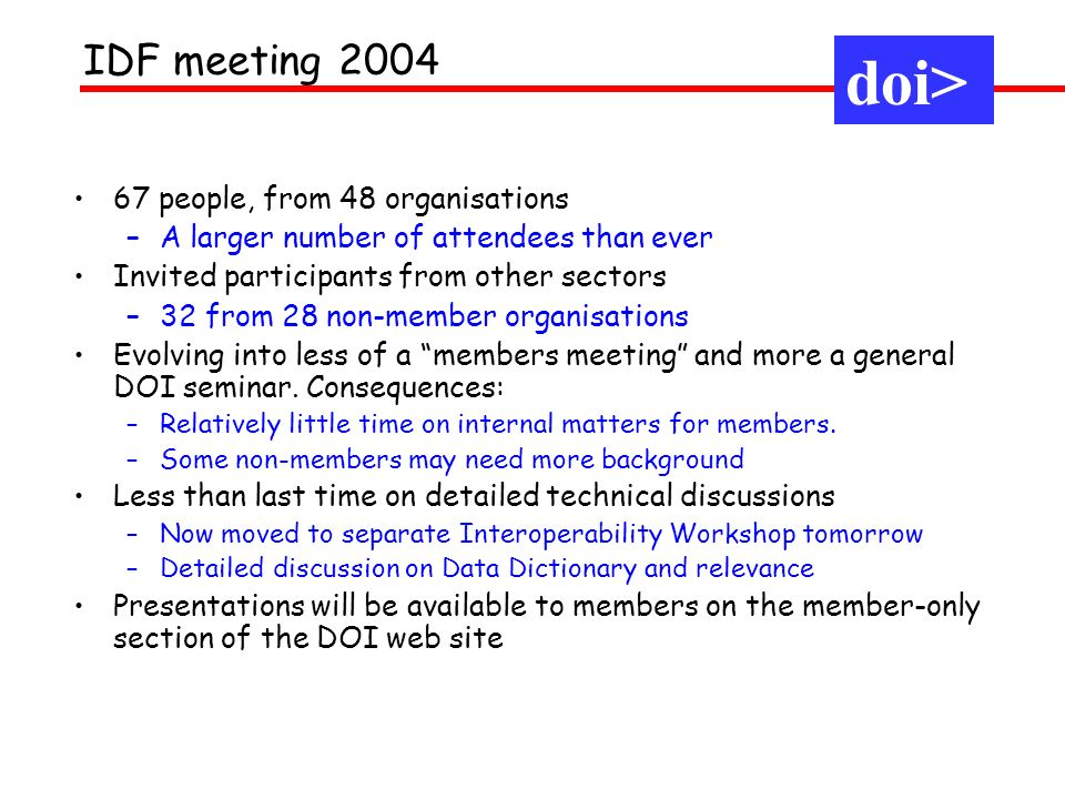 1.Move to full implementation – metadata and multiple resolution –Increasingly recognised that DOI has worked out the principles and offers solutions –Now (slowly) moving to use these features –RAs are the front line 2.Continued interaction with others -Good progress with standards organisations (more this afternoon) and marketing explanations -Continued efforts to go beyond text 3.IDF remains sound and on track -Growth of RAs -Number of RAs increasing -Activities of RAs widening and deepening -Evolution of Working Groups -Evolution of infrastructure Main themes in 2004 doi>