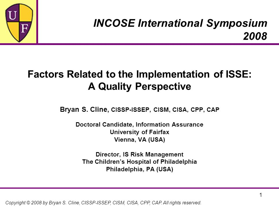 Copyright © 2008 by Bryan S. Cline, CISSP-ISSEP, CISM, CISA, CPP, CAP. All rights reserved. 1 Factors Related to the Implementation of ISSE: A Quality