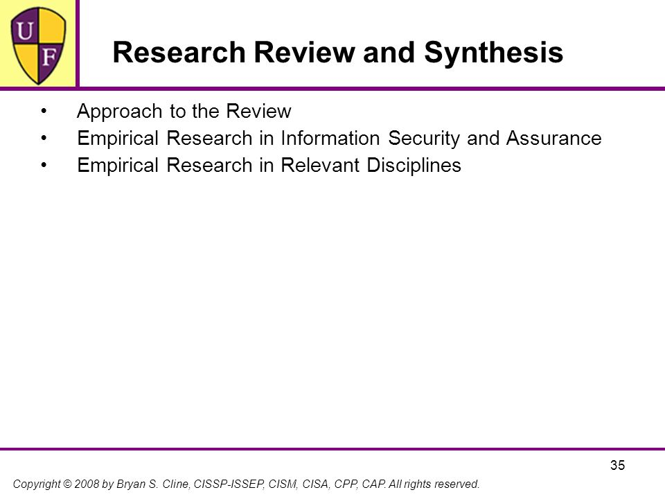 Copyright © 2008 by Bryan S. Cline, CISSP-ISSEP, CISM, CISA, CPP, CAP. All rights reserved. 35 Research Review and Synthesis Approach to the Review Em