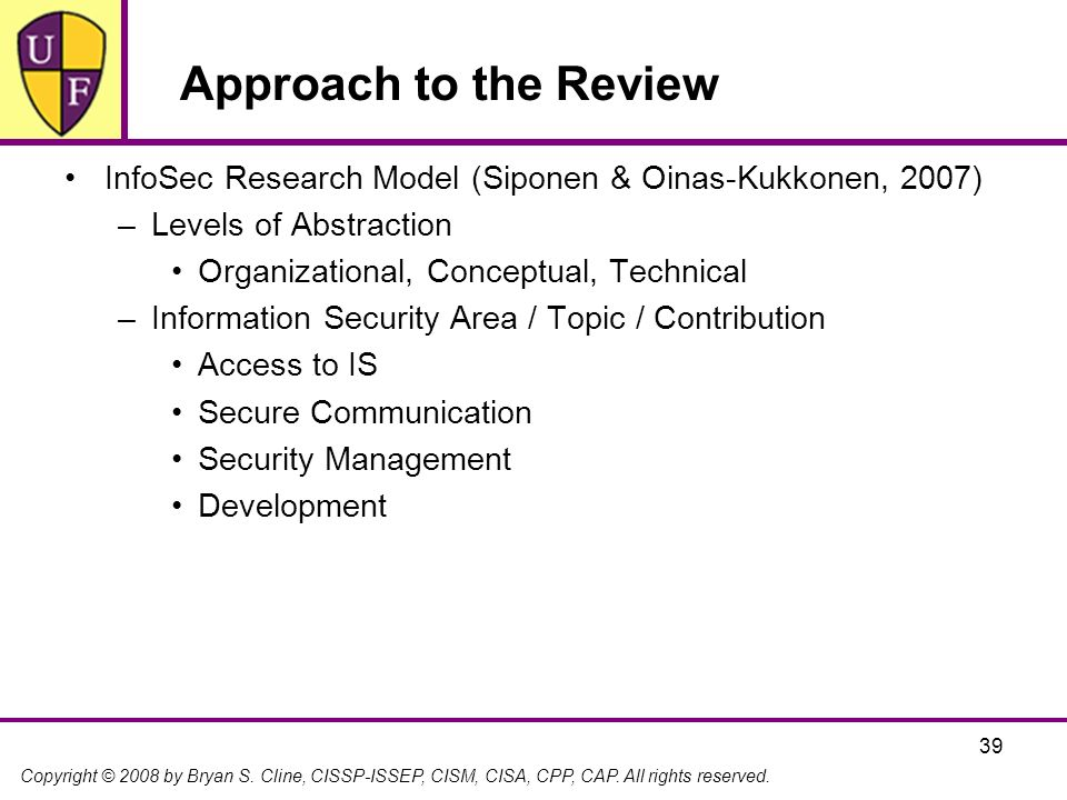 Copyright © 2008 by Bryan S. Cline, CISSP-ISSEP, CISM, CISA, CPP, CAP. All rights reserved. 39 Approach to the Review InfoSec Research Model (Siponen