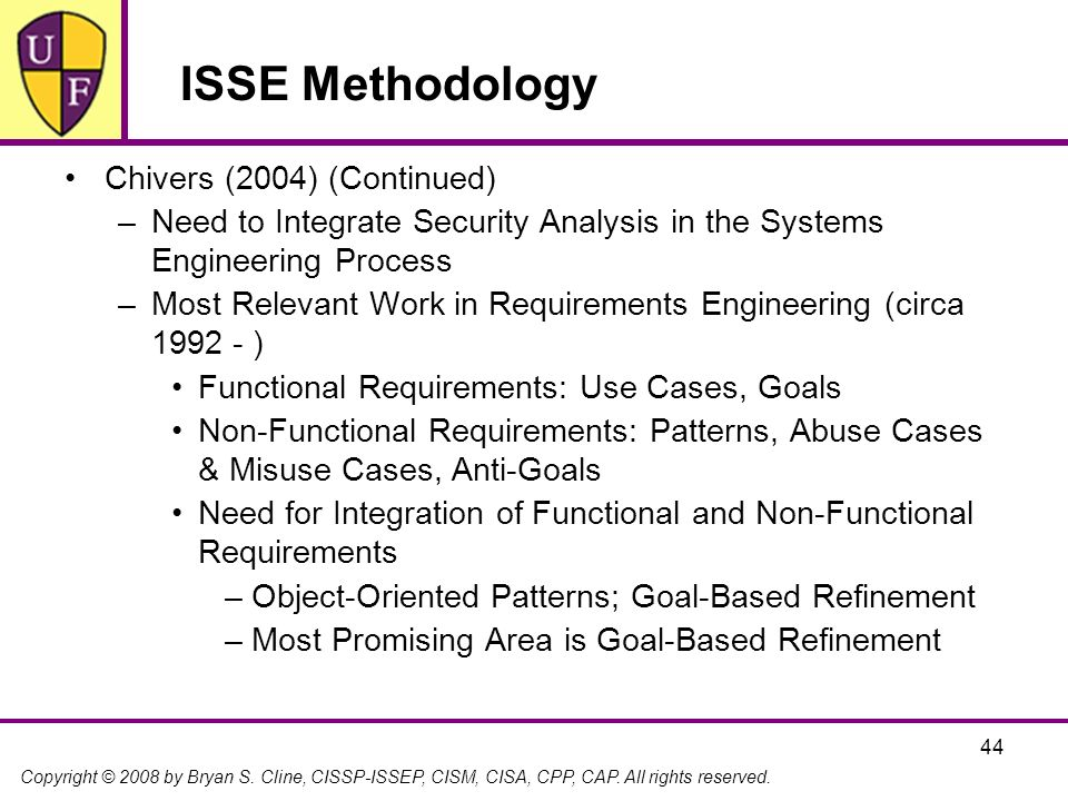 Copyright © 2008 by Bryan S. Cline, CISSP-ISSEP, CISM, CISA, CPP, CAP. All rights reserved. 44 ISSE Methodology Chivers (2004) (Continued) –Need to In