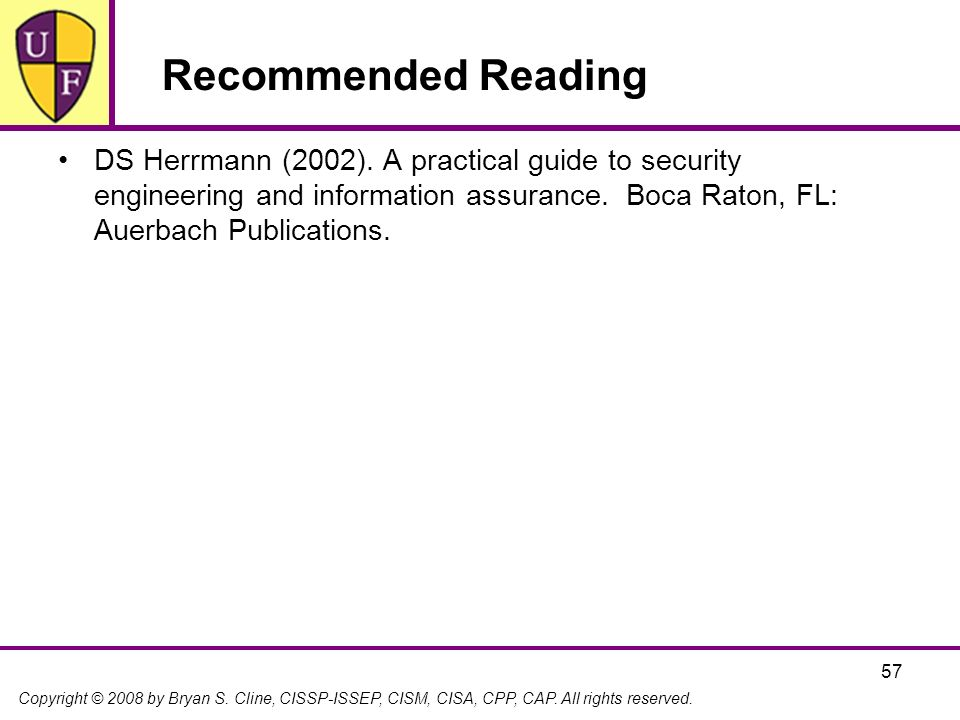 Copyright © 2008 by Bryan S. Cline, CISSP-ISSEP, CISM, CISA, CPP, CAP. All rights reserved. 57 Recommended Reading DS Herrmann (2002). A practical gui