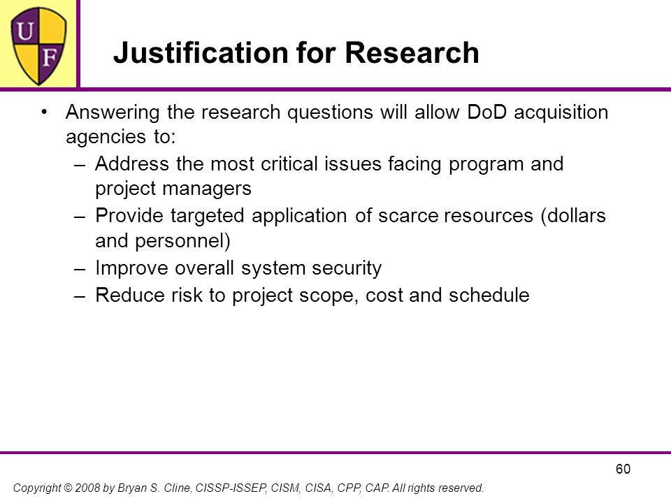 Copyright © 2008 by Bryan S. Cline, CISSP-ISSEP, CISM, CISA, CPP, CAP. All rights reserved. 60 Justification for Research Answering the research quest