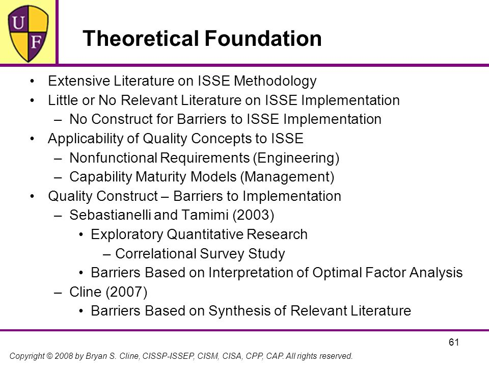 Copyright © 2008 by Bryan S. Cline, CISSP-ISSEP, CISM, CISA, CPP, CAP. All rights reserved. 61 Theoretical Foundation Extensive Literature on ISSE Met